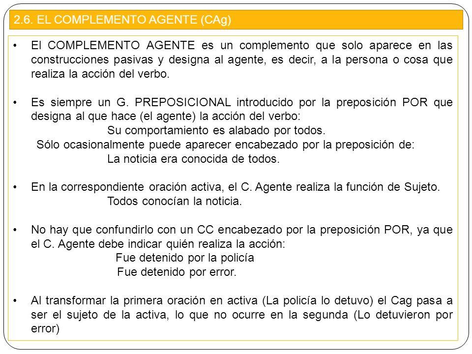 2.6. EL COMPLEMENTO AGENTE (CAg) El COMPLEMENTO AGENTE es un complemento que solo aparece en las construcciones pasivas y designa al agente, es decir,