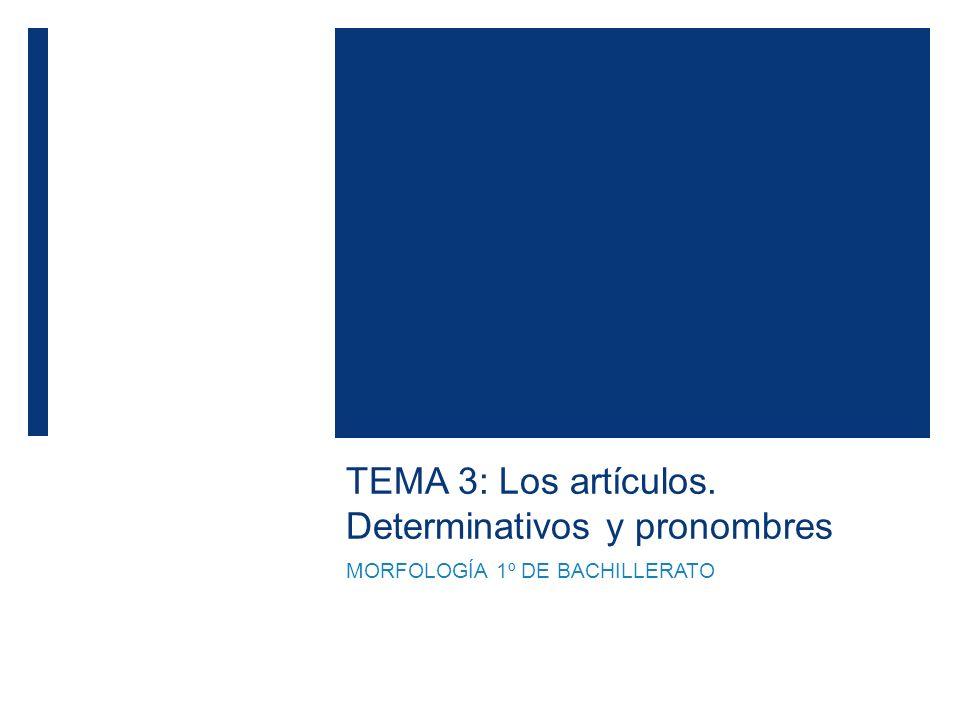 TEMA 3: Los artículos. Determinativos y pronombres MORFOLOGÍA 1º DE BACHILLERATO