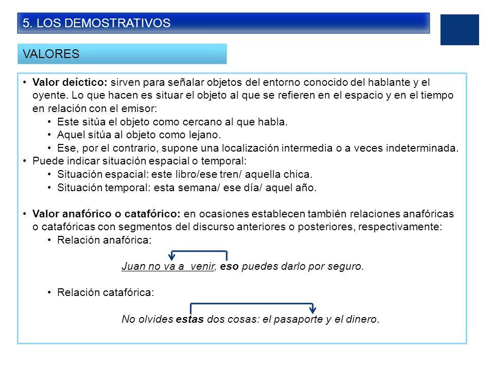 5. LOS DEMOSTRATIVOS VALORES Valor deíctico: sirven para señalar objetos del entorno conocido del hablante y el oyente. Lo que hacen es situar el obje