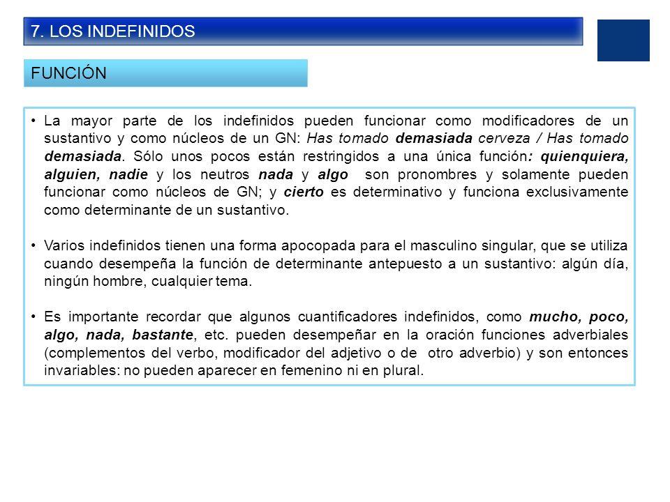 7. LOS INDEFINIDOS FUNCIÓN La mayor parte de los indefinidos pueden funcionar como modificadores de un sustantivo y como núcleos de un GN: Has tomado