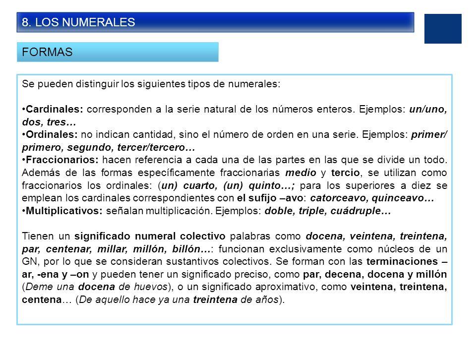 8. LOS NUMERALES FORMAS Se pueden distinguir los siguientes tipos de numerales: Cardinales: corresponden a la serie natural de los números enteros. Ej