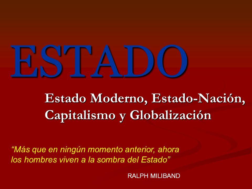ESTADO Estado Moderno, Estado-Nación, Capitalismo y Globalización Más que en ningún momento anterior, ahora los hombres viven a la sombra del Estado R
