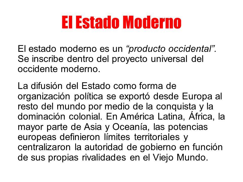 El Estado Moderno El estado moderno es un producto occidental. Se inscribe dentro del proyecto universal del occidente moderno. La difusión del Estado