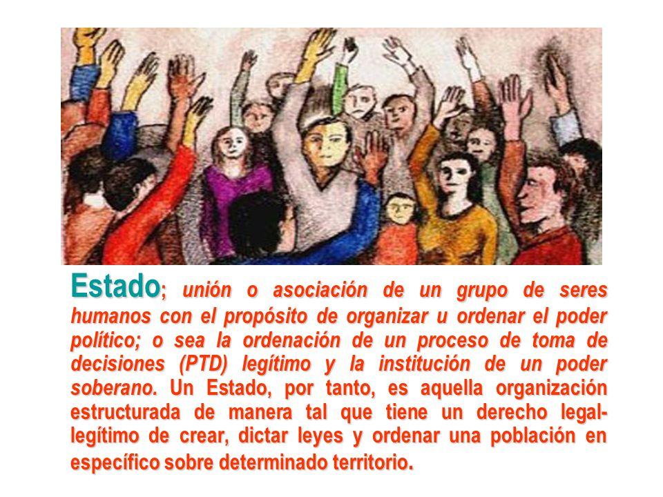 Estado ; unión o asociación de un grupo de seres humanos con el propósito de organizar u ordenar el poder político; o sea la ordenación de un proceso