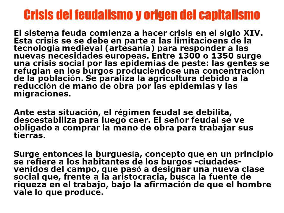 Crisis del feudalismo y origen del capitalismo El sistema feuda comienza a hacer crisis en el siglo XIV. Esta crisis se se debe en parte a las limitac