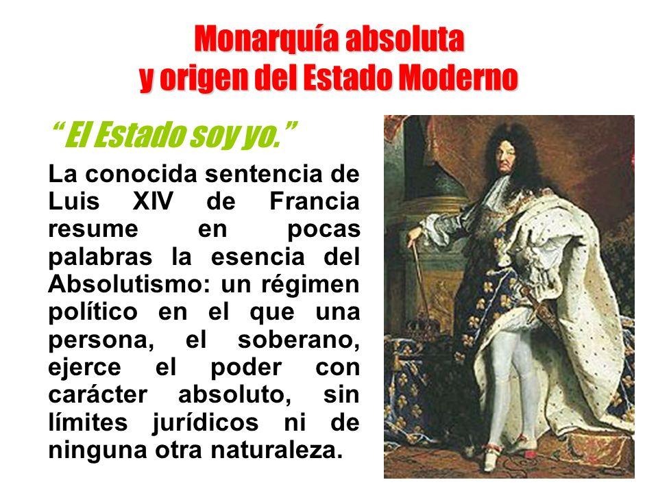 Monarquía absoluta y origen del Estado Moderno El Estado soy yo. La conocida sentencia de Luis XIV de Francia resume en pocas palabras la esencia del