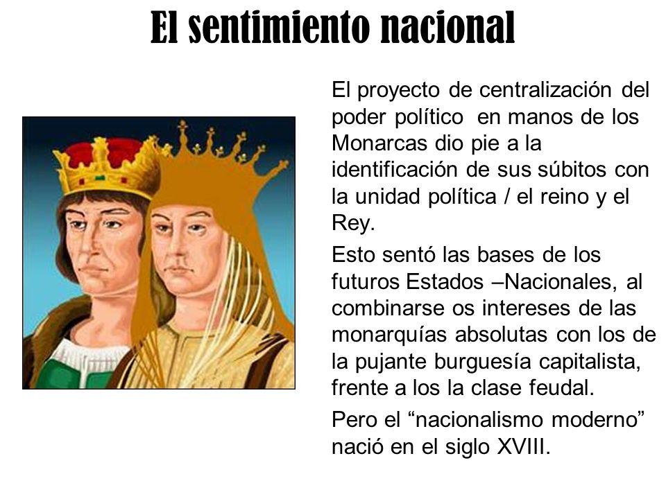 El sentimiento nacional El proyecto de centralización del poder político en manos de los Monarcas dio pie a la identificación de sus súbitos con la un