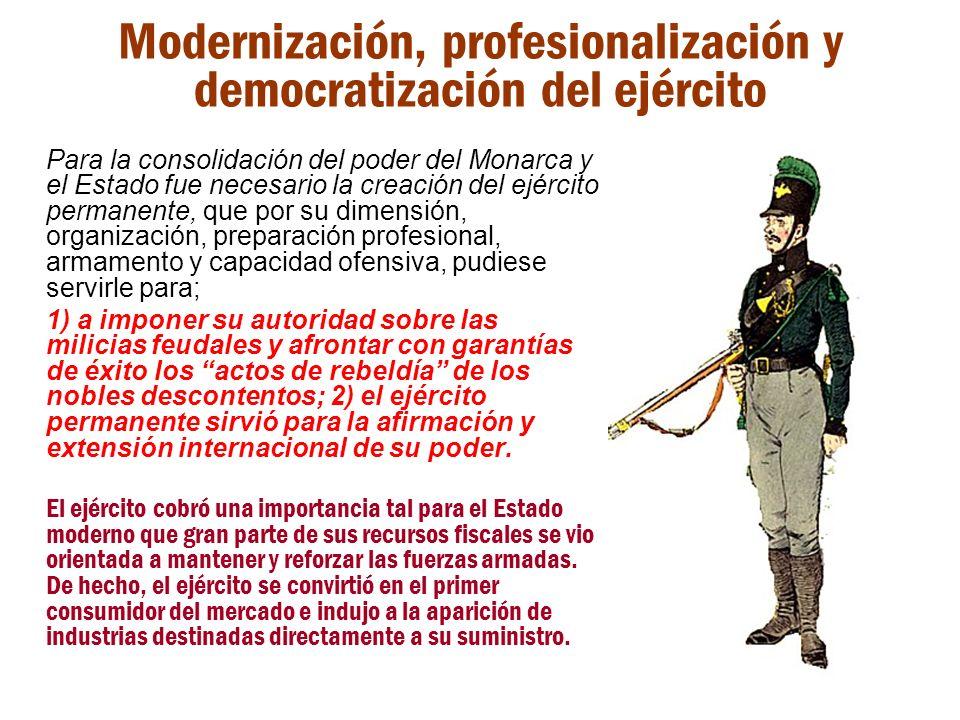 Modernización, profesionalización y democratización del ejército Para la consolidación del poder del Monarca y el Estado fue necesario la creación del