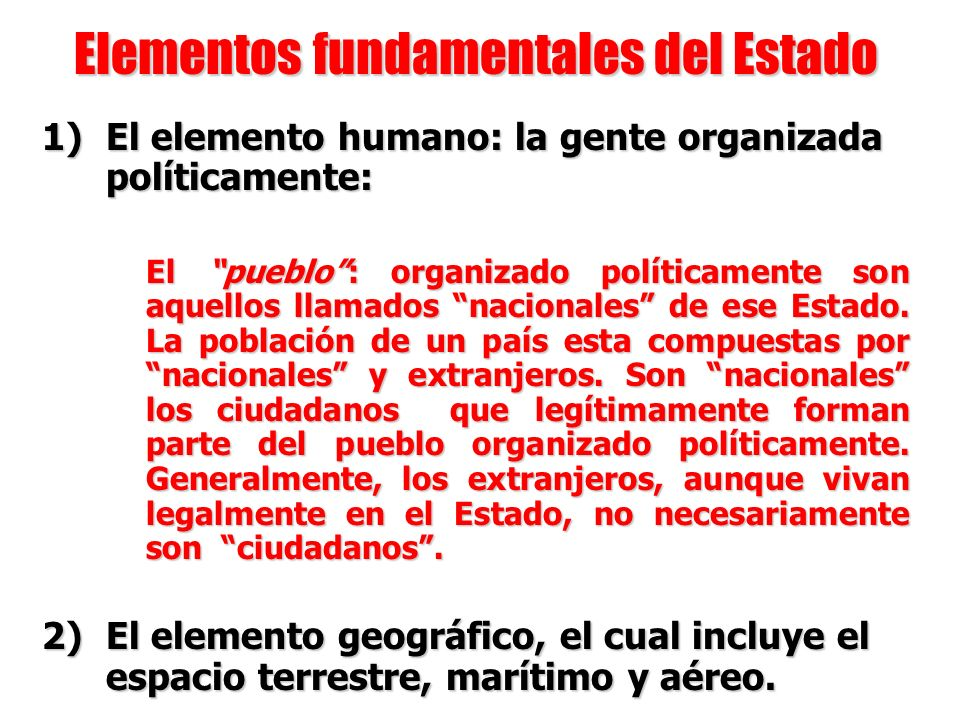 Elementos fundamentales del Estado 1) El elemento humano: la gente organizada políticamente: El pueblo: organizado políticamente son aquellos llamados