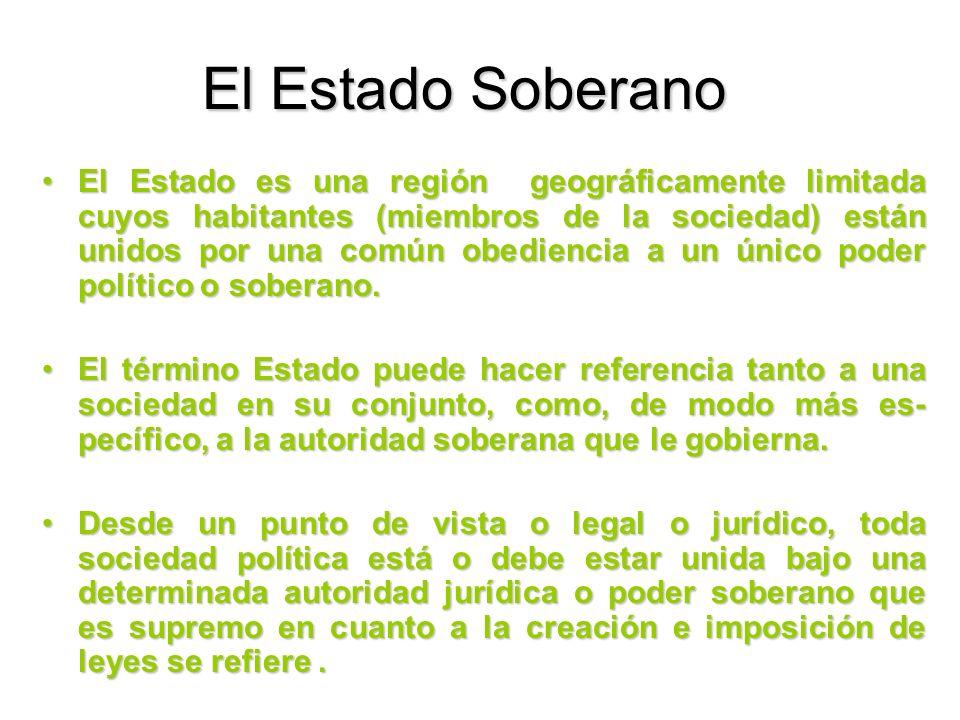 El Estado Soberano El Estado es una región geográficamente limitada cuyos habitantes (miembros de la sociedad) están unidos por una común obediencia a