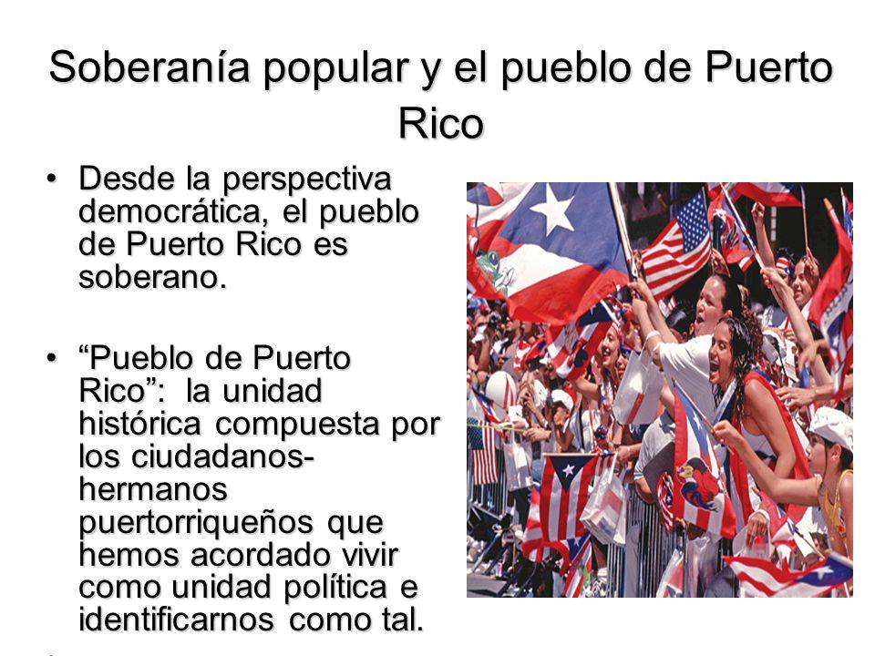 Soberanía popular y el pueblo de Puerto Rico Desde la perspectiva democrática, el pueblo de Puerto Rico es soberano.Desde la perspectiva democrática,