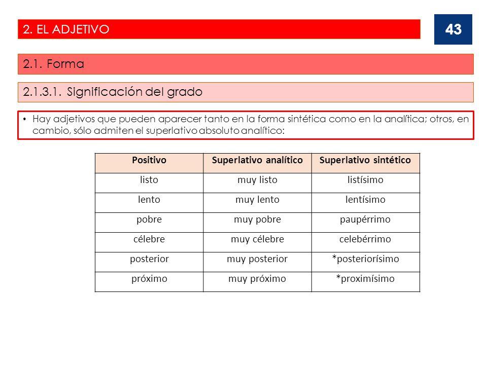 2. EL ADJETIVO 2.1. Forma 43 Hay adjetivos que pueden aparecer tanto en la forma sintética como en la analítica; otros, en cambio, sólo admiten el sup