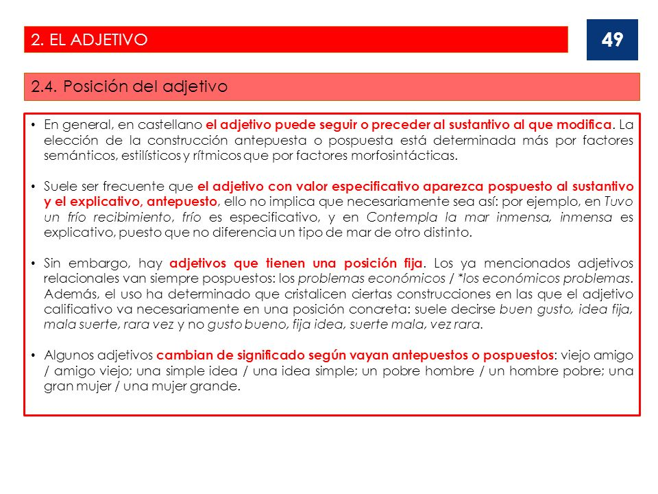 2. EL ADJETIVO 2.4. Posición del adjetivo 49 En general, en castellano el adjetivo puede seguir o preceder al sustantivo al que modifica. La elección