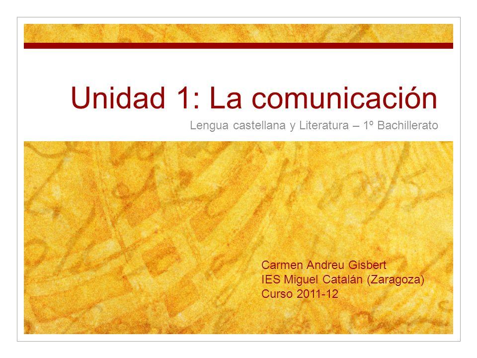 Unidad 1: La comunicación Lengua castellana y Literatura – 1º Bachillerato Carmen Andreu Gisbert IES Miguel Catalán (Zaragoza) Curso 2011-12