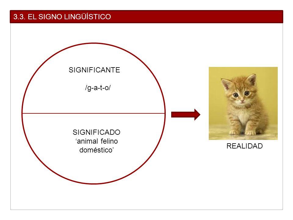 3.3. EL SIGNO LINGÜÍSTICO SIGNIFICANTE /g-a-t-o/ SIGNIFICADO animal felino doméstico REALIDAD