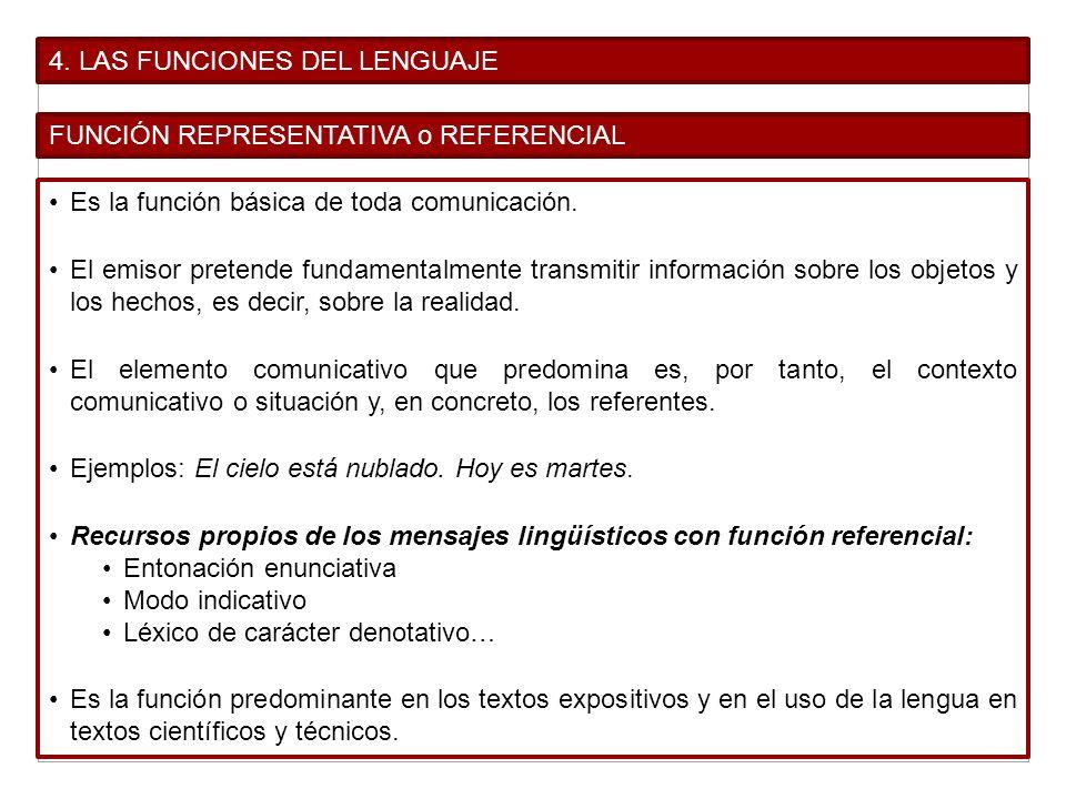 4. LAS FUNCIONES DEL LENGUAJE FUNCIÓN REPRESENTATIVA o REFERENCIAL Es la función básica de toda comunicación. El emisor pretende fundamentalmente tran