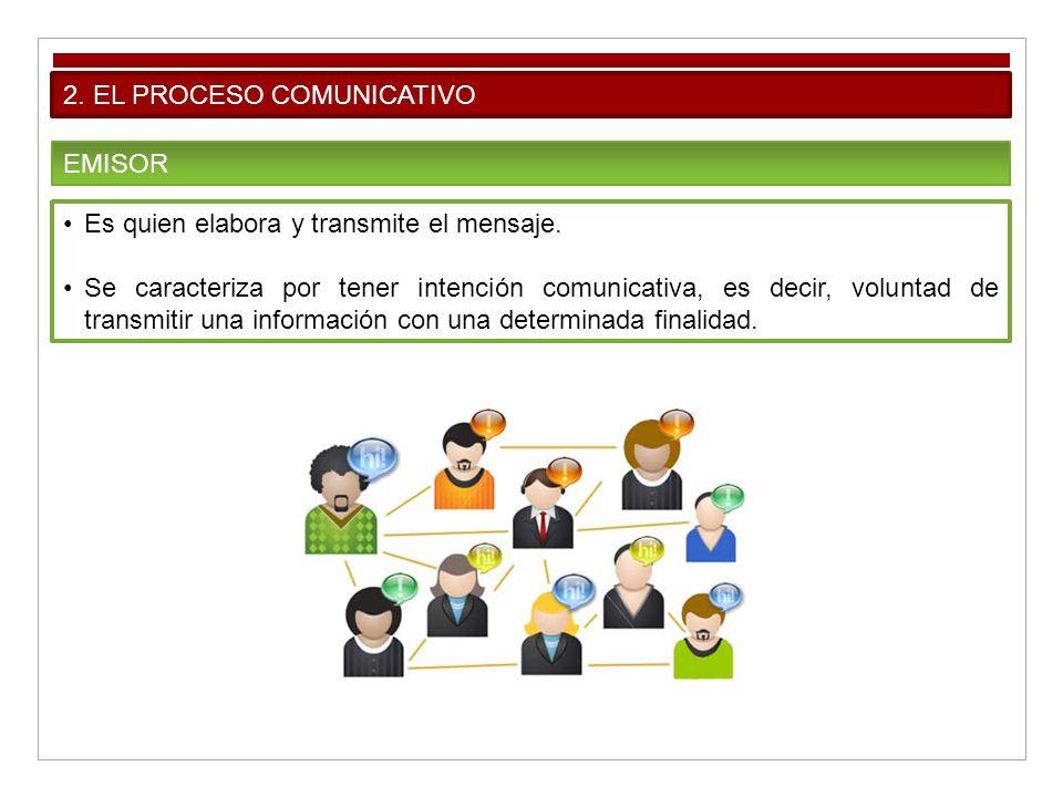 2. EL PROCESO COMUNICATIVO EMISOR Es quien elabora y transmite el mensaje. Se caracteriza por tener intención comunicativa, es decir, voluntad de tran