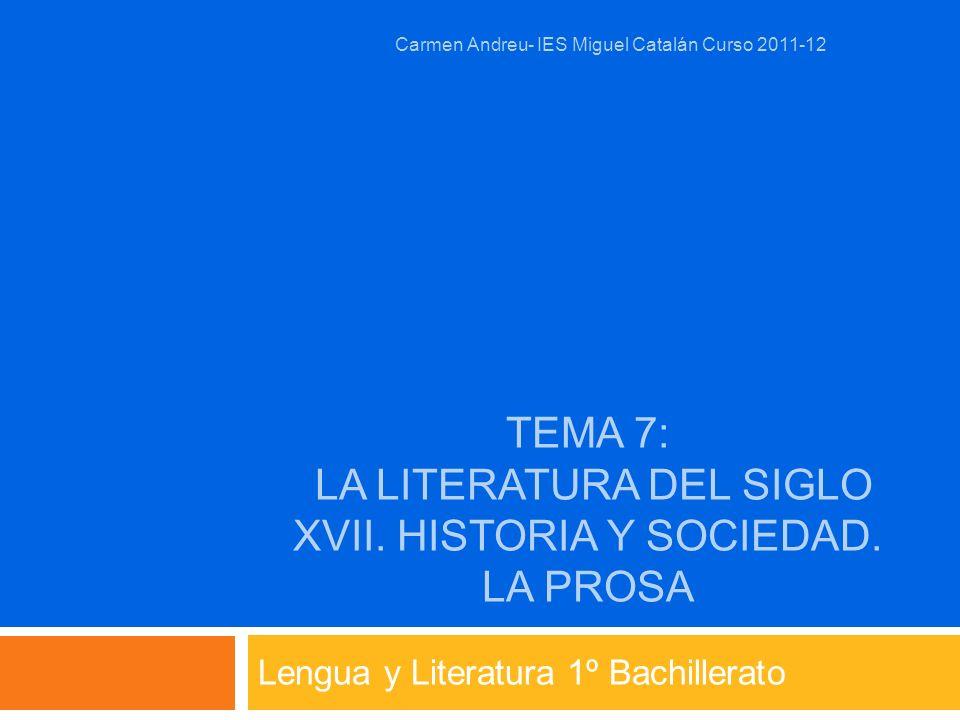 TEMA 7: LA LITERATURA DEL SIGLO XVII. HISTORIA Y SOCIEDAD. LA PROSA Lengua y Literatura 1º Bachillerato Carmen Andreu- IES Miguel Catalán Curso 2011-1