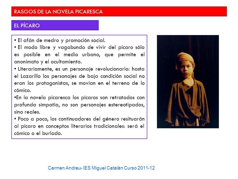 Carmen Andreu- IES Miguel Catalán Curso 2011-12 RASGOS DE LA NOVELA PICARESCA EL PÍCARO El afán de medro y promoción social. El modo libre y vagabundo