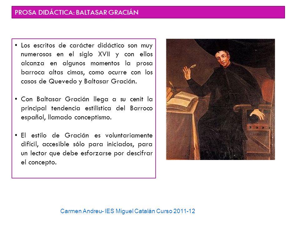 Carmen Andreu- IES Miguel Catalán Curso 2011-12 PROSA DIDÁCTICA: BALTASAR GRACIÁN Los escritos de carácter didáctico son muy numerosos en el siglo XVI