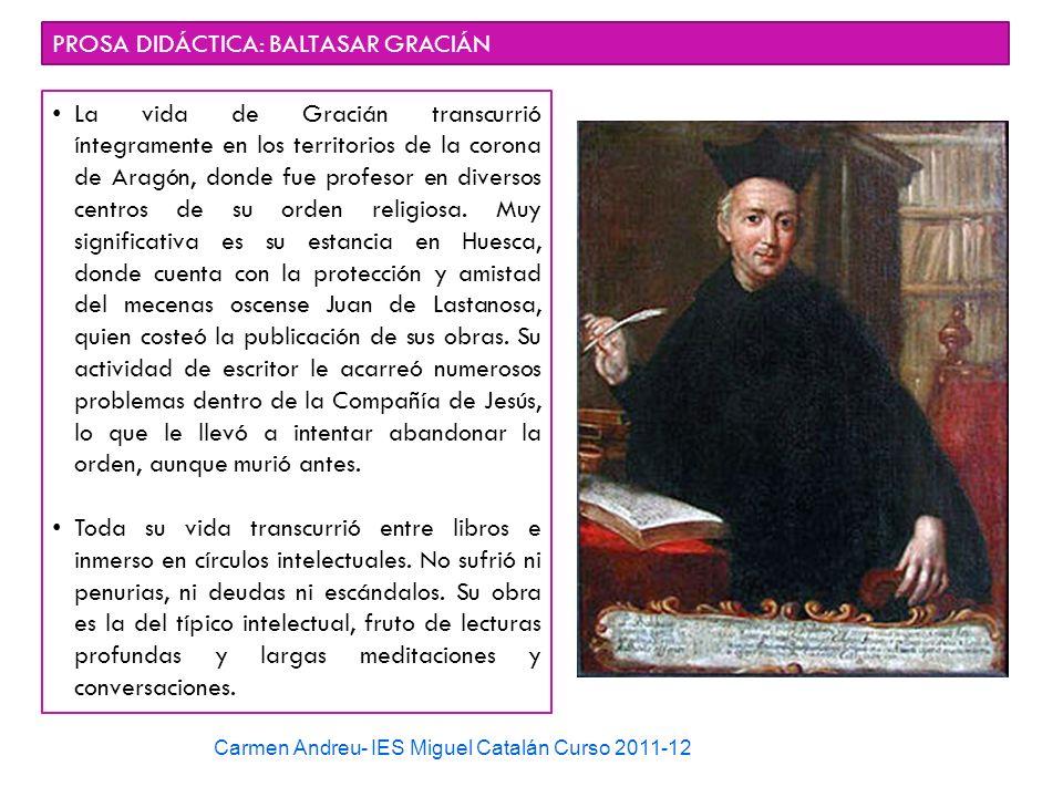 Carmen Andreu- IES Miguel Catalán Curso 2011-12 PROSA DIDÁCTICA: BALTASAR GRACIÁN La vida de Gracián transcurrió íntegramente en los territorios de la