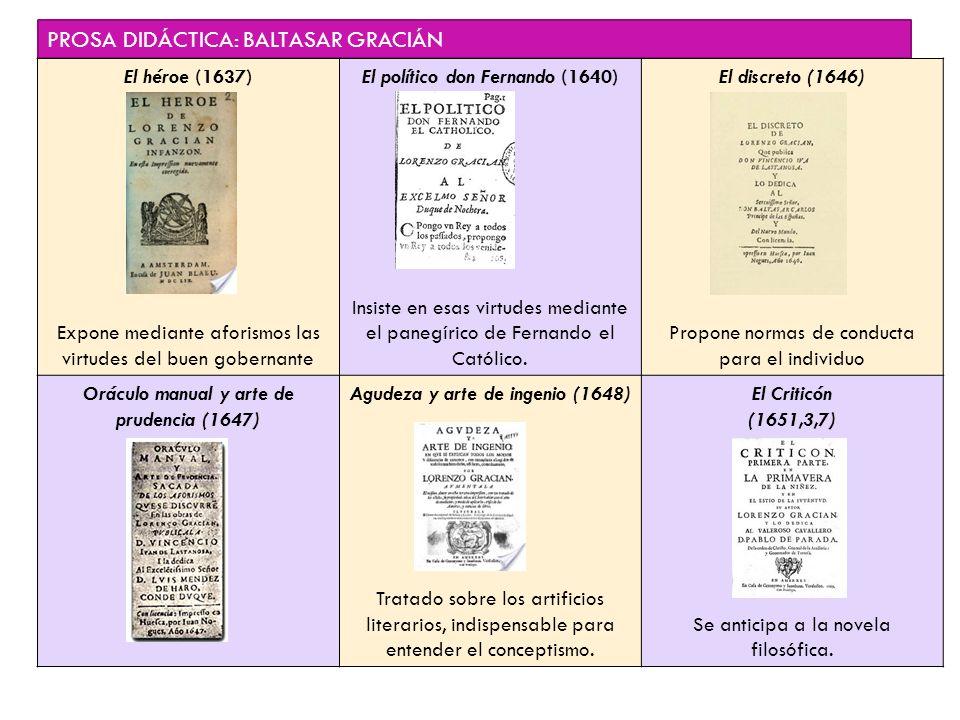 PROSA DIDÁCTICA: BALTASAR GRACIÁN El héroe (1637) Expone mediante aforismos las virtudes del buen gobernante El político don Fernando (1640) Insiste e