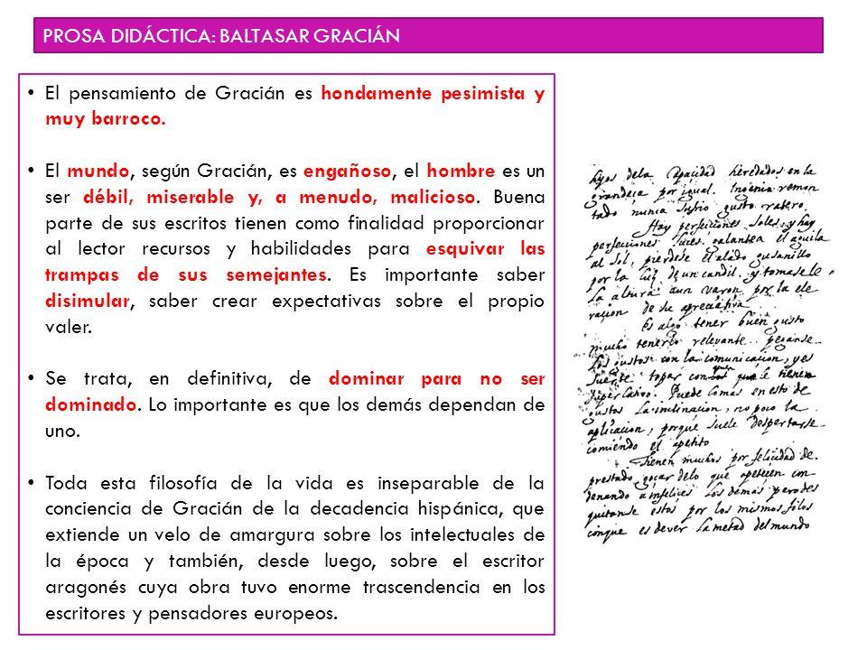 PROSA DIDÁCTICA: BALTASAR GRACIÁN El pensamiento de Gracián es hondamente pesimista y muy barroco. El mundo, según Gracián, es engañoso, el hombre es