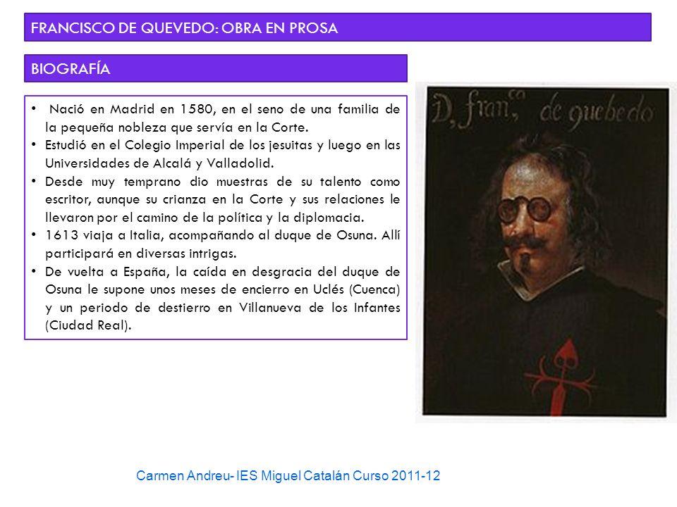 Carmen Andreu- IES Miguel Catalán Curso 2011-12 FRANCISCO DE QUEVEDO: OBRA EN PROSA BIOGRAFÍA Nació en Madrid en 1580, en el seno de una familia de la