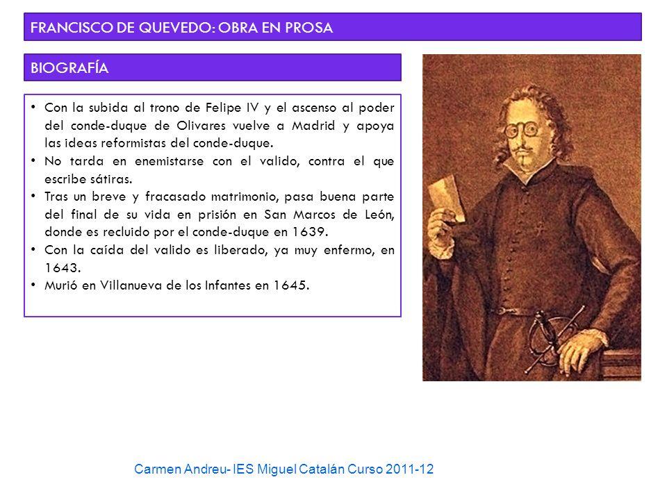 Carmen Andreu- IES Miguel Catalán Curso 2011-12 FRANCISCO DE QUEVEDO: OBRA EN PROSA BIOGRAFÍA Con la subida al trono de Felipe IV y el ascenso al pode