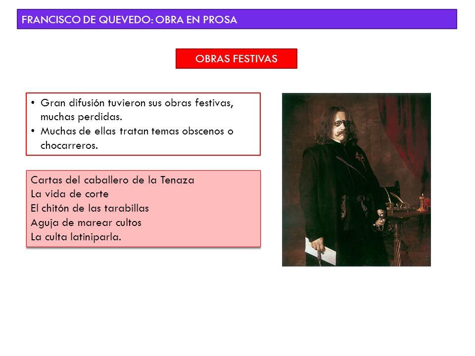 FRANCISCO DE QUEVEDO: OBRA EN PROSA OBRAS FESTIVAS Gran difusión tuvieron sus obras festivas, muchas perdidas. Muchas de ellas tratan temas obscenos o