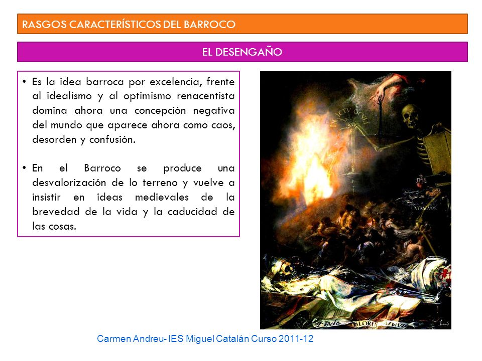 Carmen Andreu- IES Miguel Catalán Curso 2011-12 RASGOS CARACTERÍSTICOS DEL BARROCO EL DESENGAÑO Es la idea barroca por excelencia, frente al idealismo
