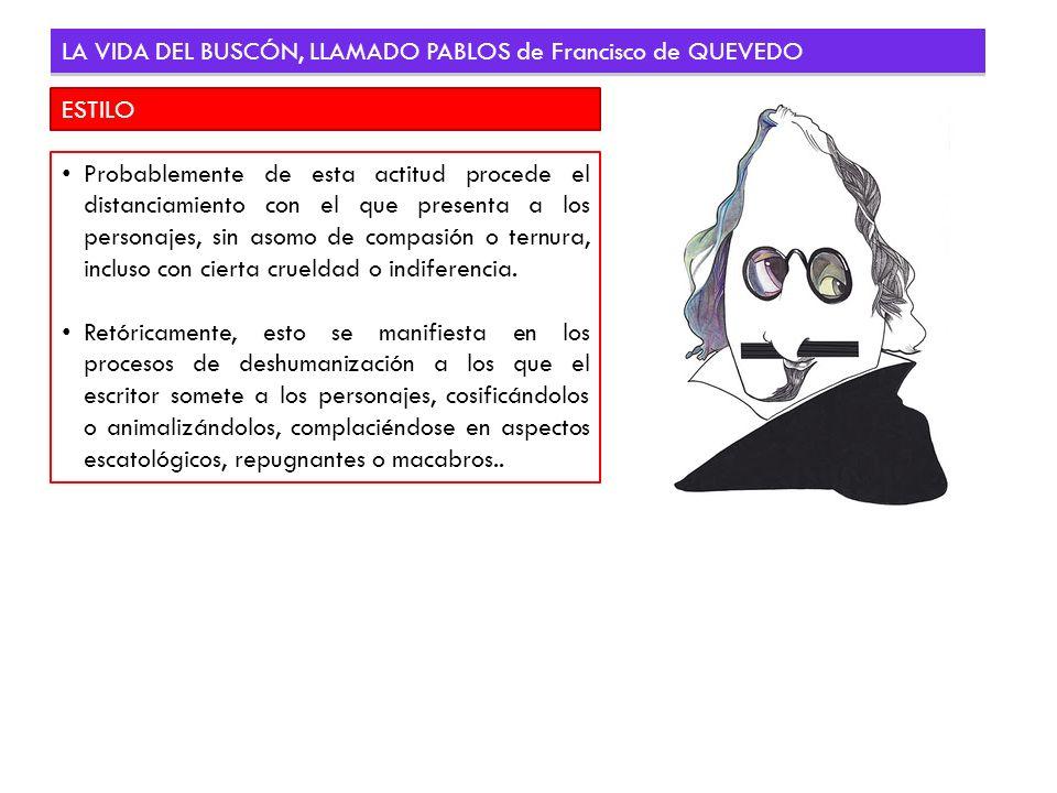 ESTILO LA VIDA DEL BUSCÓN, LLAMADO PABLOS de Francisco de QUEVEDO Probablemente de esta actitud procede el distanciamiento con el que presenta a los p