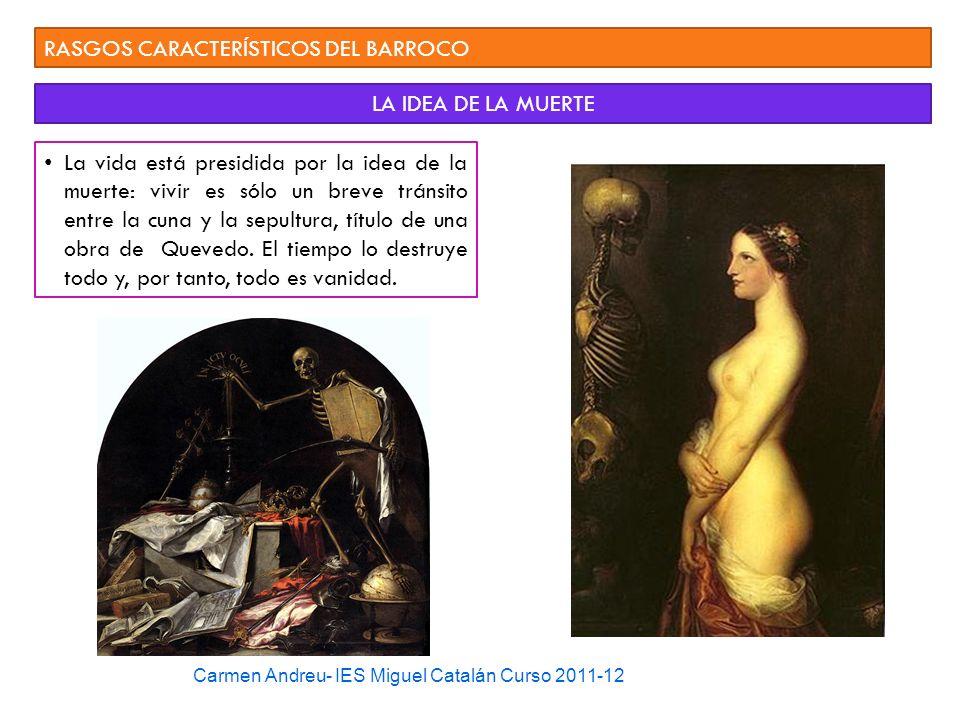 Carmen Andreu- IES Miguel Catalán Curso 2011-12 RASGOS CARACTERÍSTICOS DEL BARROCO LA IDEA DE LA MUERTE La vida está presidida por la idea de la muert