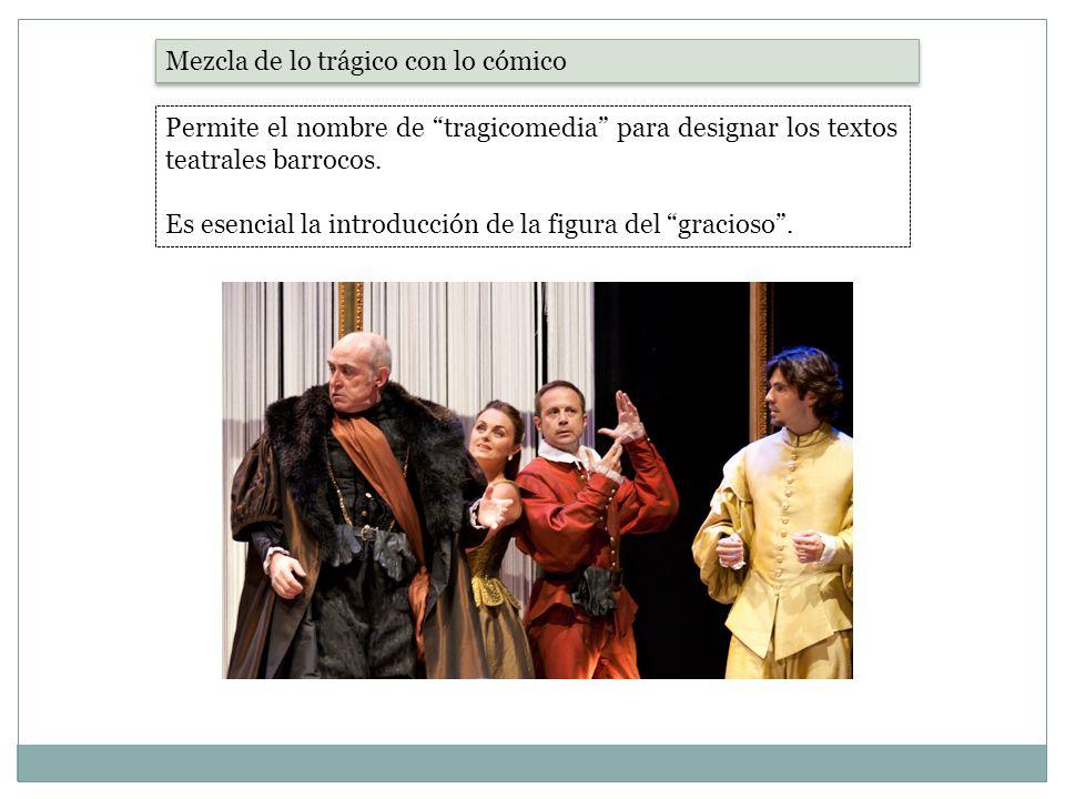 Mezcla de lo trágico con lo cómico Permite el nombre de tragicomedia para designar los textos teatrales barrocos. Es esencial la introducción de la fi
