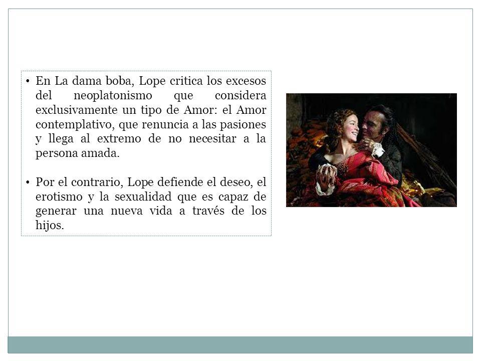 En La dama boba, Lope critica los excesos del neoplatonismo que considera exclusivamente un tipo de Amor: el Amor contemplativo, que renuncia a las pa