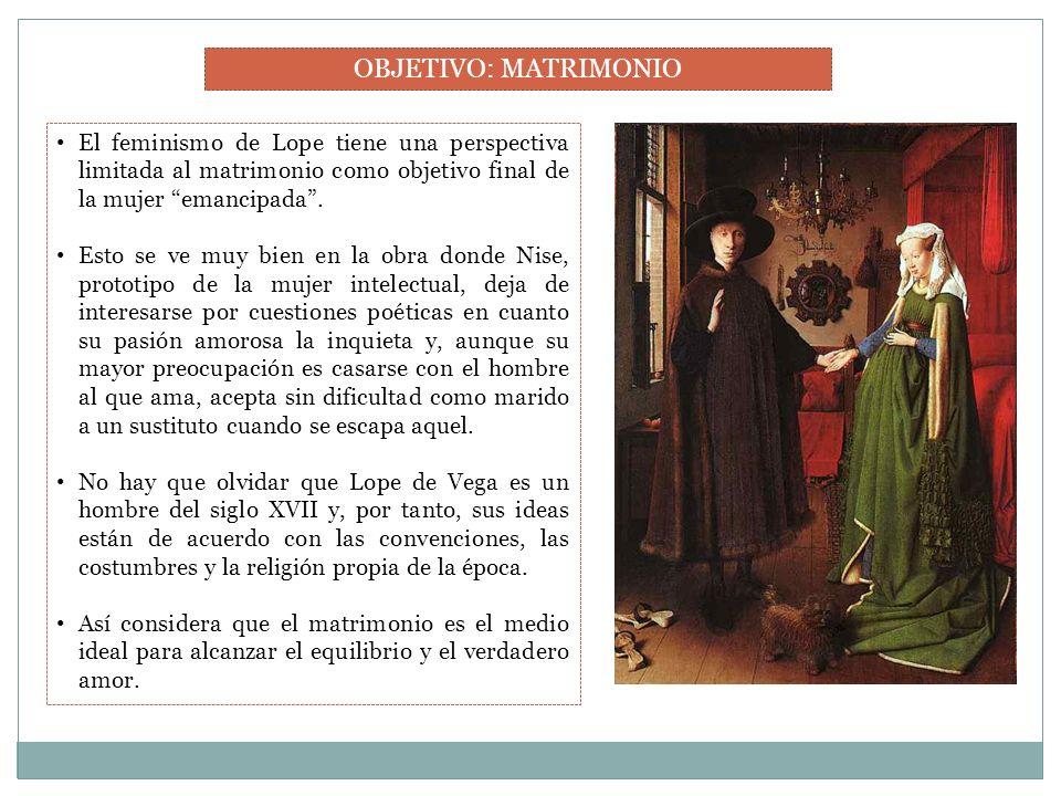 OBJETIVO: MATRIMONIO El feminismo de Lope tiene una perspectiva limitada al matrimonio como objetivo final de la mujer emancipada. Esto se ve muy bien