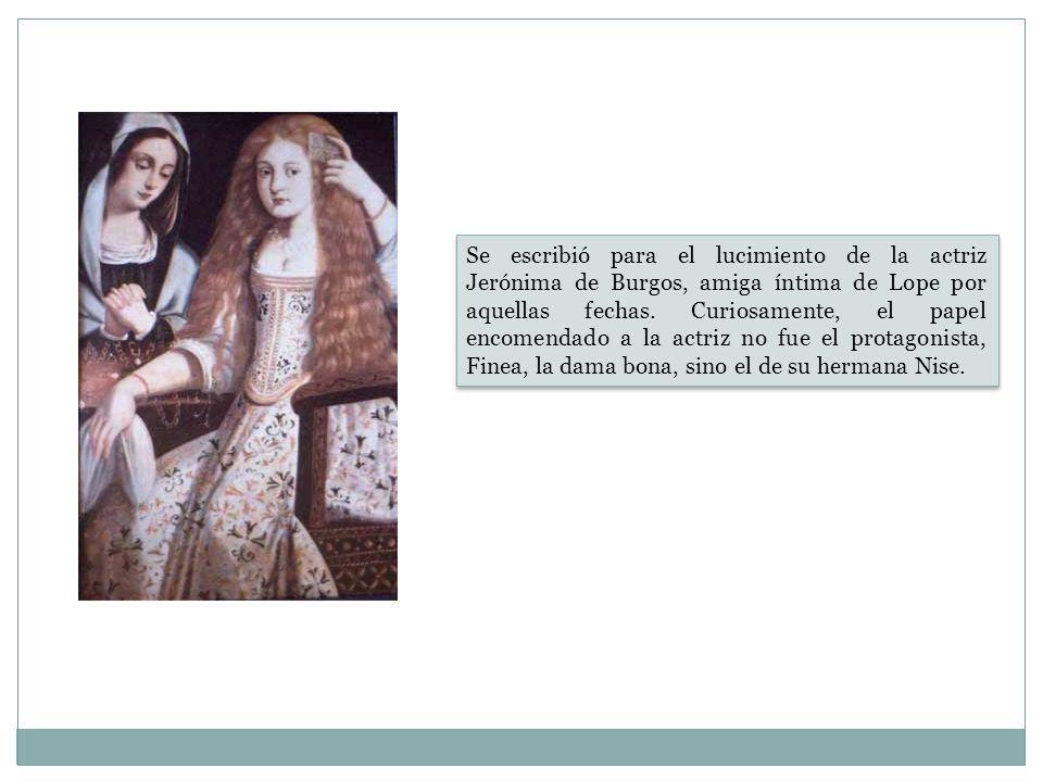 Se escribió para el lucimiento de la actriz Jerónima de Burgos, amiga íntima de Lope por aquellas fechas. Curiosamente, el papel encomendado a la actr