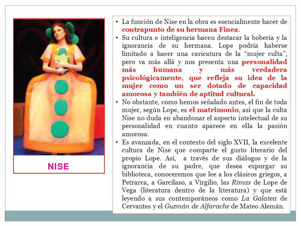 La función de Nise en la obra es esencialmente hacer de contrapunto de su hermana Finea. Su cultura e inteligencia hacen destacar la bobería y la igno