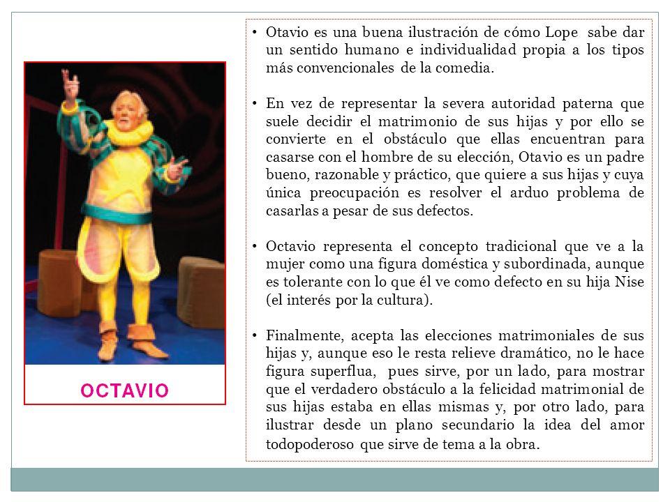 Otavio es una buena ilustración de cómo Lope sabe dar un sentido humano e individualidad propia a los tipos más convencionales de la comedia. En vez d
