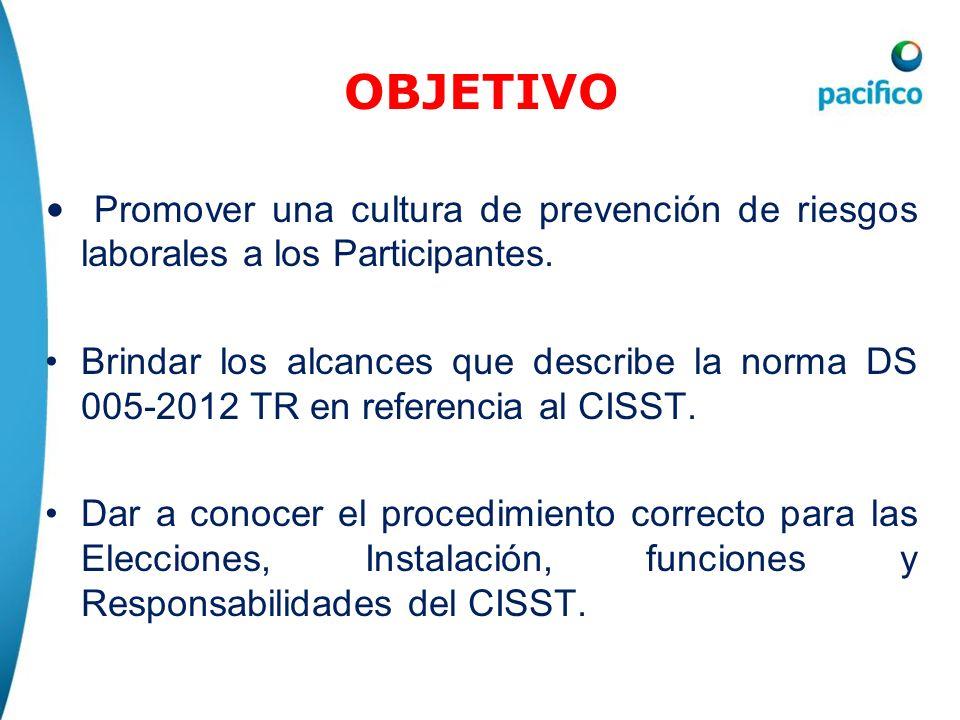 OBJETIVO Promover una cultura de prevención de riesgos laborales a los Participantes. Brindar los alcances que describe la norma DS 005-2012 TR en ref
