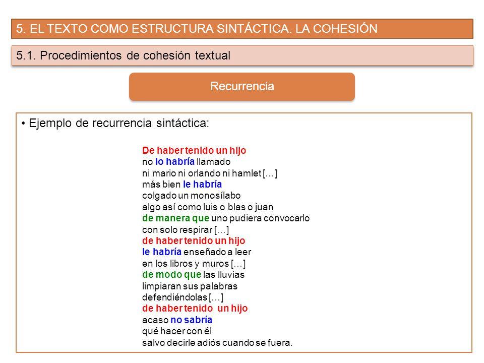 5. EL TEXTO COMO ESTRUCTURA SINTÁCTICA. LA COHESIÓN 5.1. Procedimientos de cohesión textual Recurrencia Ejemplo de recurrencia sintáctica: De haber te