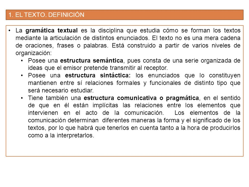 1. EL TEXTO. DEFINICIÓN La gramática textual es la disciplina que estudia cómo se forman los textos mediante la articulación de distintos enunciados.