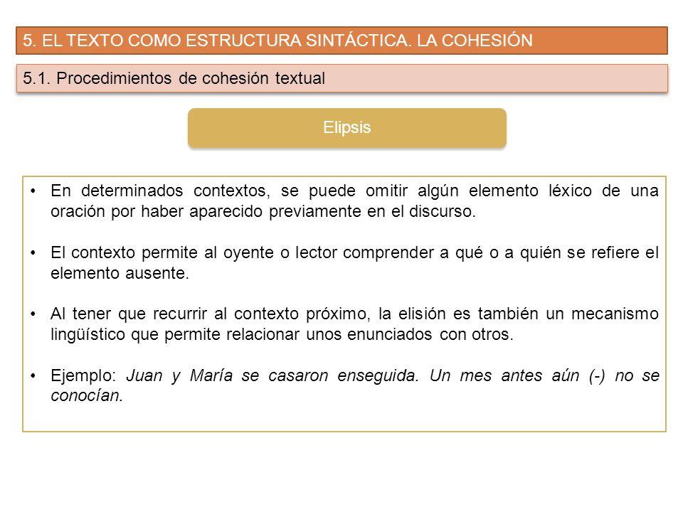 5. EL TEXTO COMO ESTRUCTURA SINTÁCTICA. LA COHESIÓN 5.1. Procedimientos de cohesión textual En determinados contextos, se puede omitir algún elemento