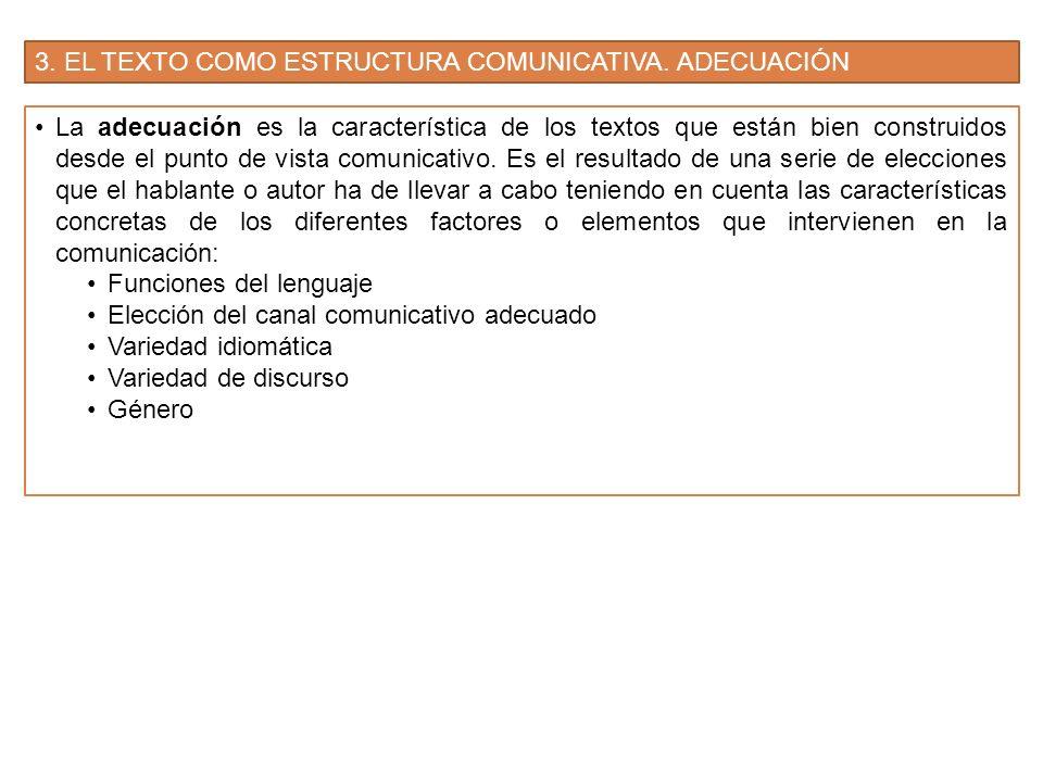 3. EL TEXTO COMO ESTRUCTURA COMUNICATIVA. ADECUACIÓN La adecuación es la característica de los textos que están bien construidos desde el punto de vis