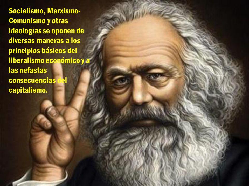 Socialismo, Marxismo- Comunismo y otras ideologías se oponen de diversas maneras a los principios básicos del liberalismo económico y a las nefastas c