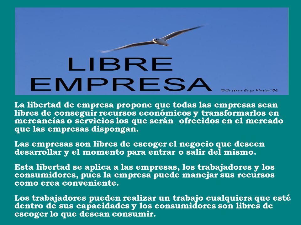 La libertad de empresa propone que todas las empresas sean libres de conseguir recursos económicos y transformarlos en mercancías o servicios los que