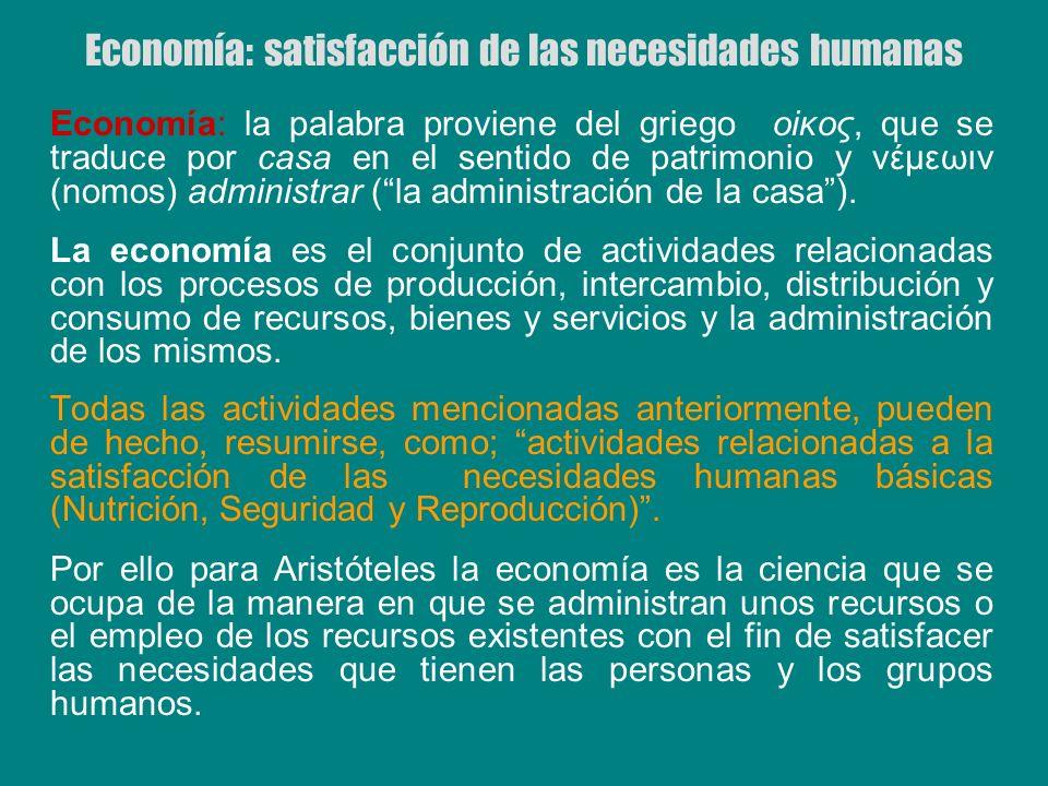 Economía: satisfacción de las necesidades humanas Economía: la palabra proviene del griego οiκος, que se traduce por casa en el sentido de patrimonio
