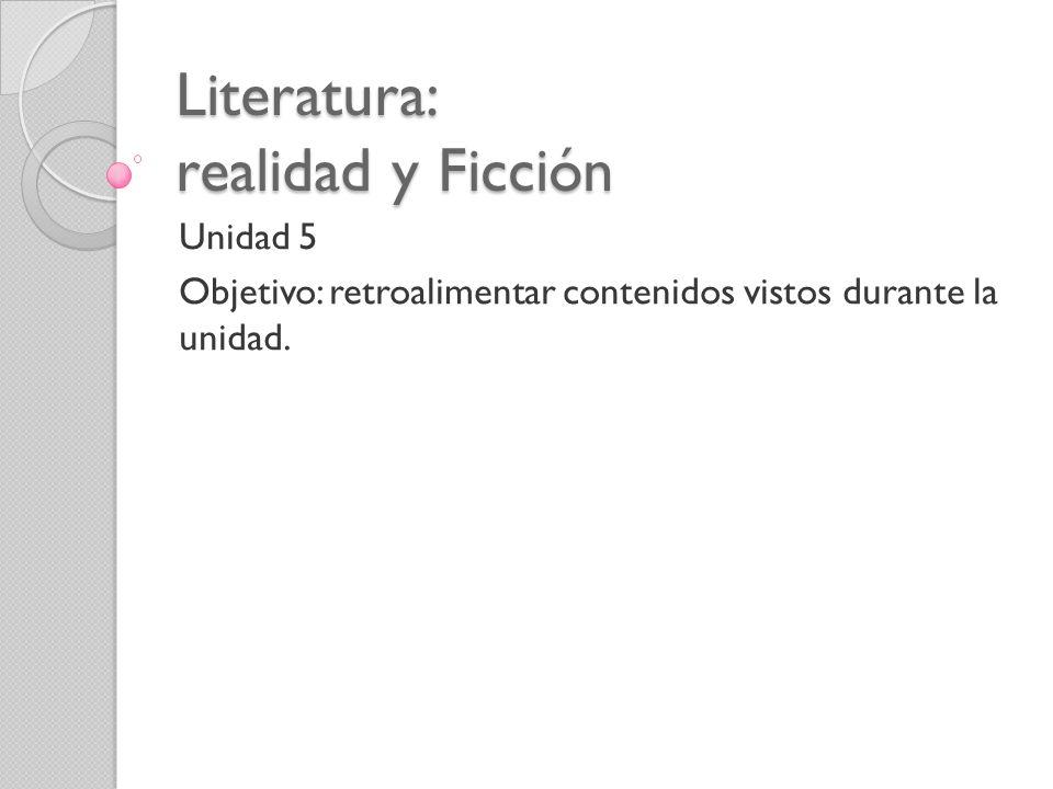 Literatura: realidad y Ficción Unidad 5 Objetivo: retroalimentar contenidos vistos durante la unidad.