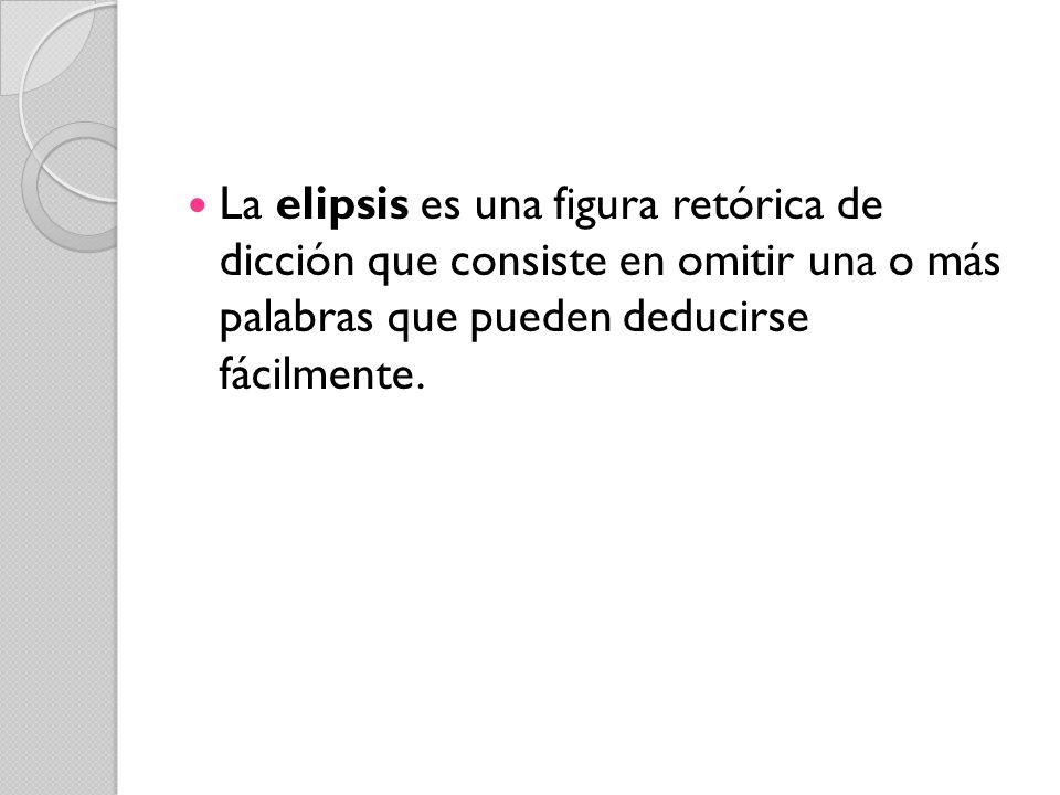La elipsis es una figura retórica de dicción que consiste en omitir una o más palabras que pueden deducirse fácilmente.
