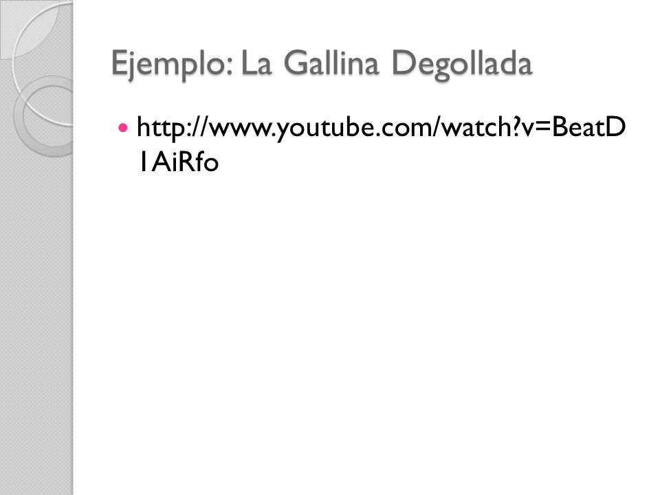 Ejemplo: La Gallina Degollada http://www.youtube.com/watch?v=BeatD 1AiRfo